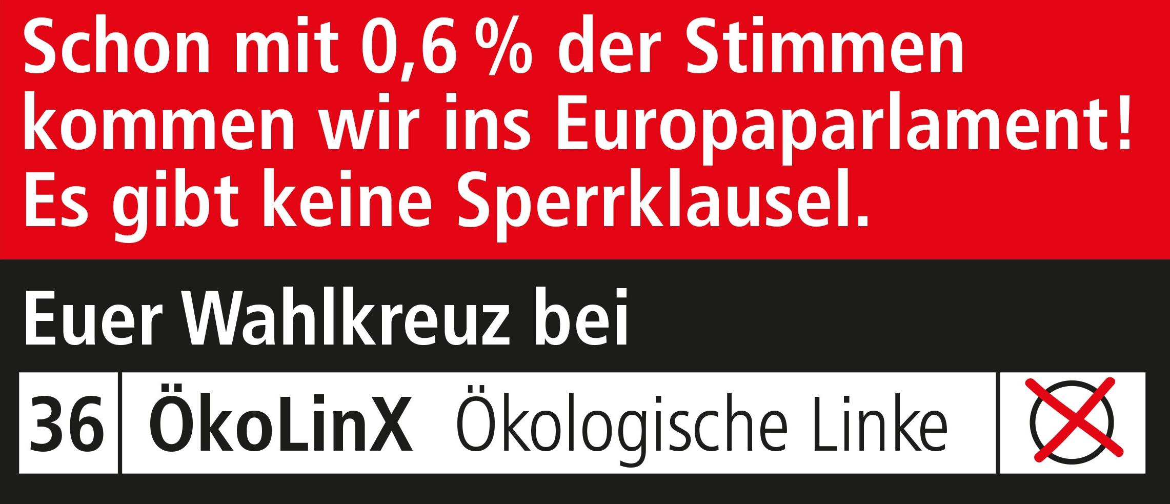 Schon mit 0,6 % der Stimmen kommen wir ins Europaparlament! Es gibt keine Sperrklausel. Euer Wahlkreuz bei Liste 36 ÖkoLinX Ökologische Linke